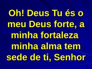 Ó Deus Tu és o meu Deus forte a minha fortaleza.ppt