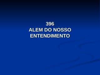396 - ALEM DO NOSSO ENTENDIMENTO.pps